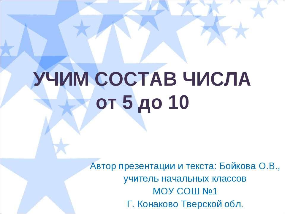 УЧИМ СОСТАВ ЧИСЛА от 5 до 10 Автор презентации и текста: Бойкова О.В., учител...