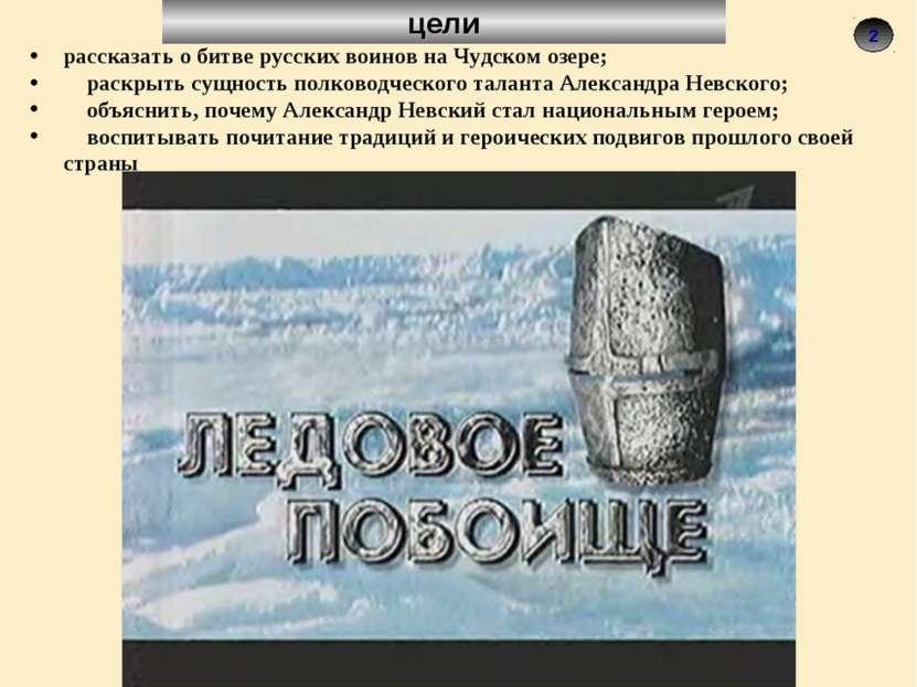 2 цели рассказать о битве русских воинов на Чудском озере; раскрыть сущность ...