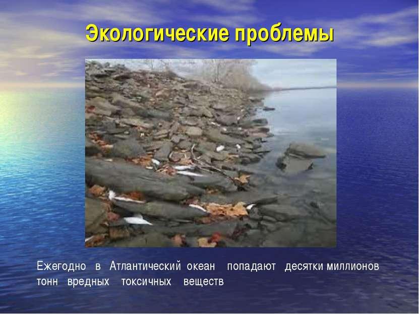 Экологические проблемы Ежегодно в Атлантический океан попадают десятки миллио...