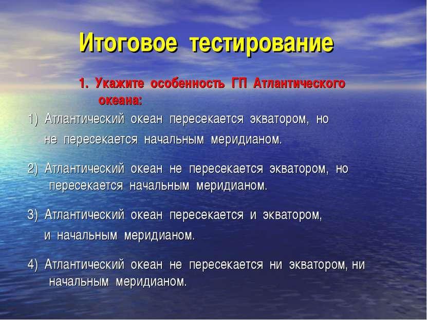 Итоговое тестирование 1. Укажите особенность ГП Атлантического океана: 1) Атл...