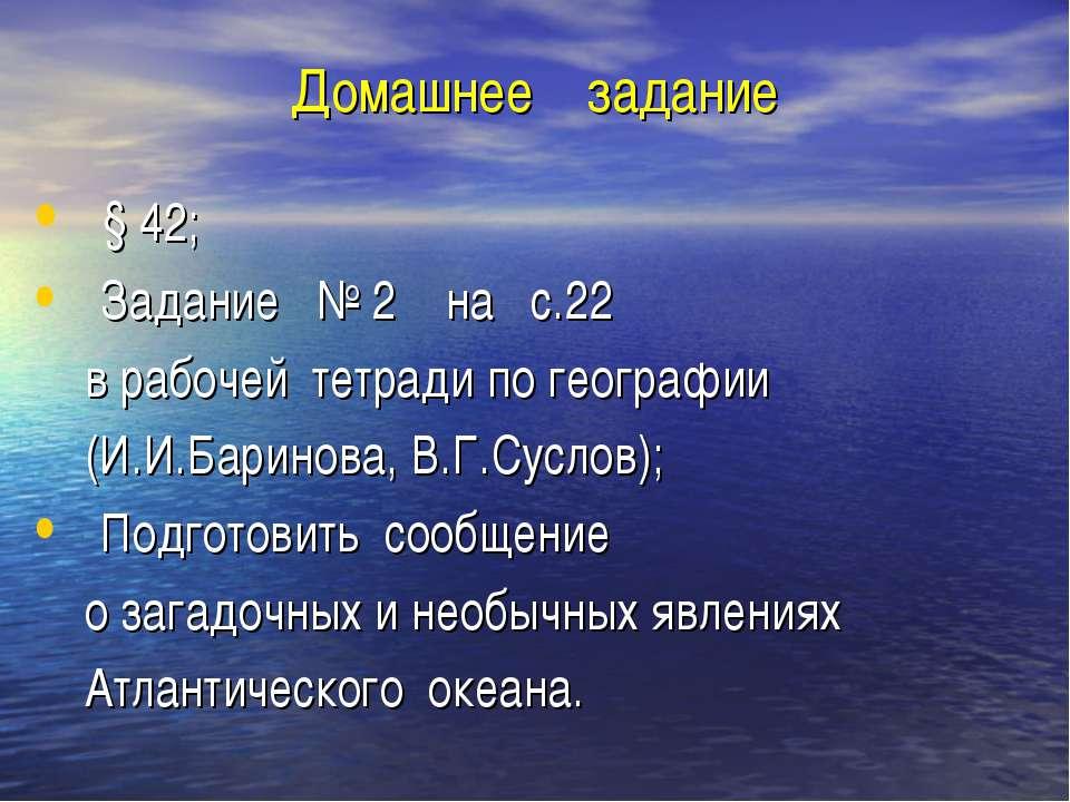 Домашнее задание § 42; Задание № 2 на с.22 в рабочей тетради по географии (И....