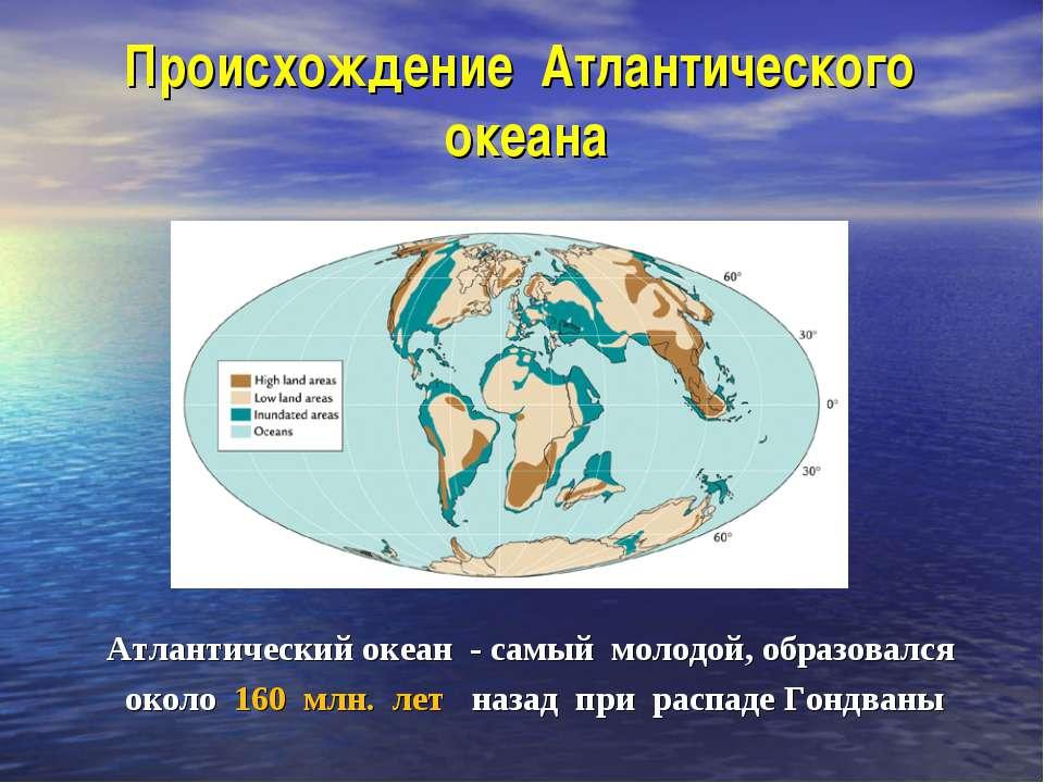 Происхождение Атлантического океана Атлантический океан - самый молодой, обра...