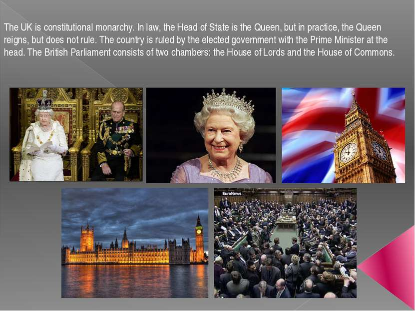 The UK is constitutional monarchy. In law, the Head of State is the Queen, bu...