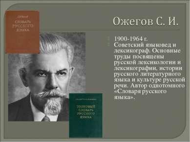 1900-1964 г. Советский языковед и лексикограф. Основные труды посвящены русск...