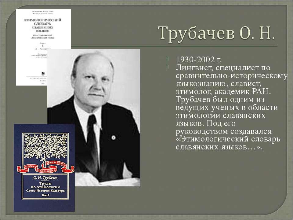 1930-2002 г. Лингвист, специалист по сравнительно-историческому языкознанию, ...