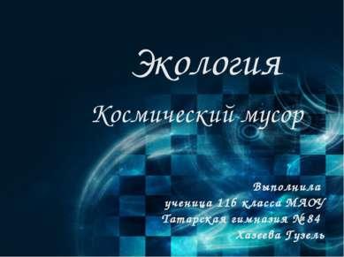 Экология Космический мусор Выполнила ученица 11б класса МАОУ Татарская гимназ...