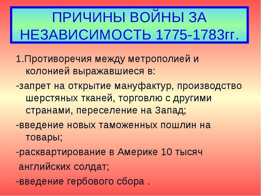 ПРИЧИНЫ ВОЙНЫ ЗА НЕЗАВИСИМОСТЬ 1775-1783гг. 1.Противоречия между метрополией ...