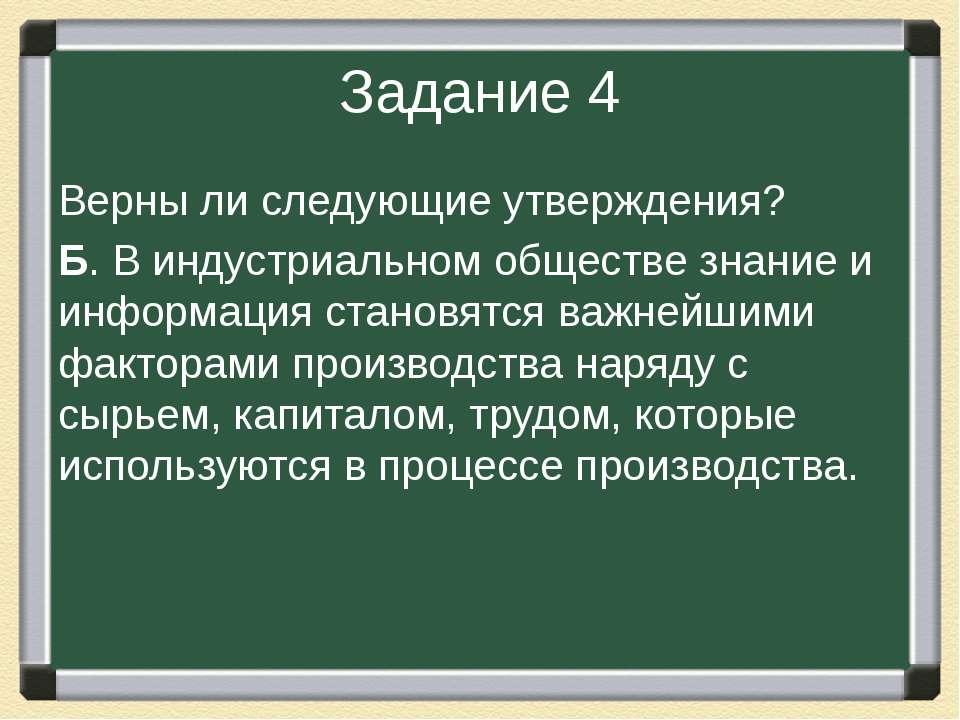 Задание 4 Верны ли следующие утверждения? Б. В индустриальном обществе знание...