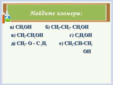 Найдите изомеры: а) CH3OH б) CH3-CH2- CH2OH в) CH3-CH2OH г) C4H9OH д) CH3- O ...