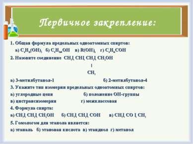 Первичное закрепление: 1. Общая формула предельных одноатомных спиртов: а) Сn...