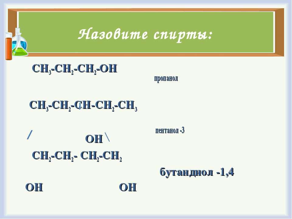 Назовите спирты: CH3-CH2-CH2-OH CH3-CH2-CH-CH2-CH3 ОН CH2-CH2- CH2-CH2 ОН ОН ...