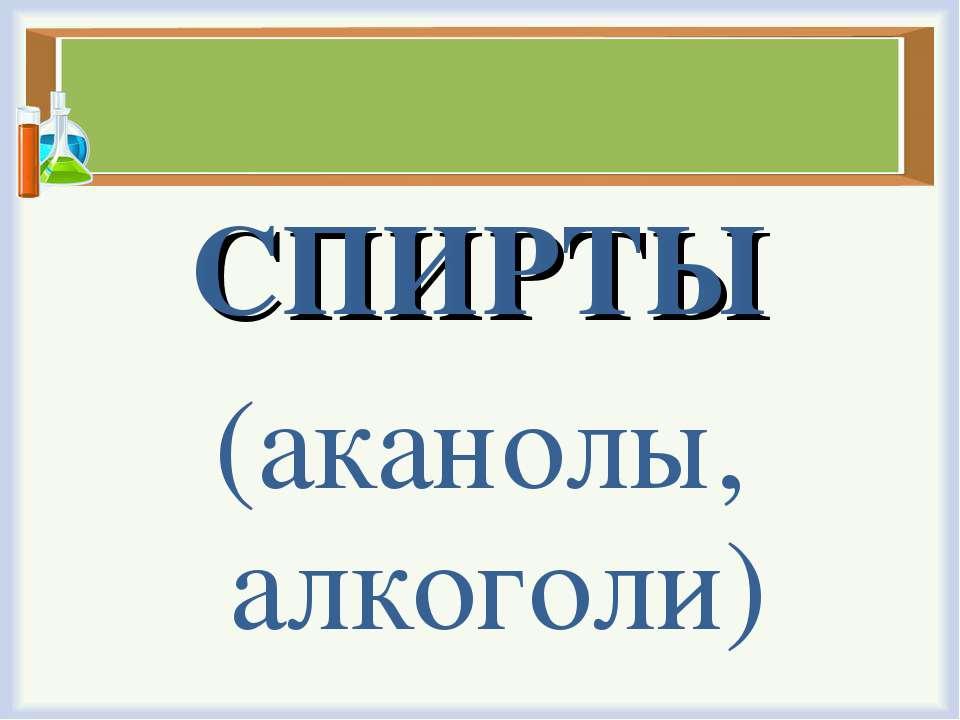 СПИРТЫ (аканолы, алкоголи)