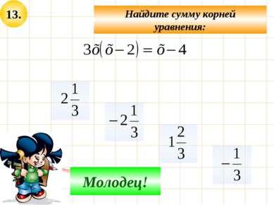 13. Найдите сумму корней уравнения: Не верно! Молодец!