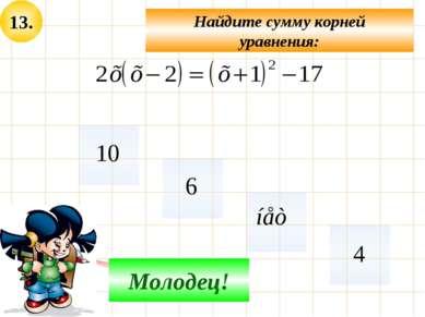 13. Не верно! Молодец! Найдите сумму корней уравнения: