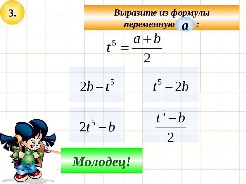 3. Выразите из формулы переменную : Подумай! Молодец! а