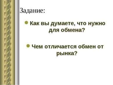 Задание: Как вы думаете, что нужно для обмена? Чем отличается обмен от рынка?