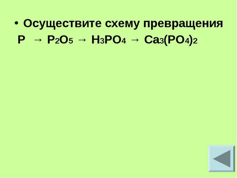 Осуществите схему превращения P → P2O5 → H3PO4 → Ca3(PO4)2