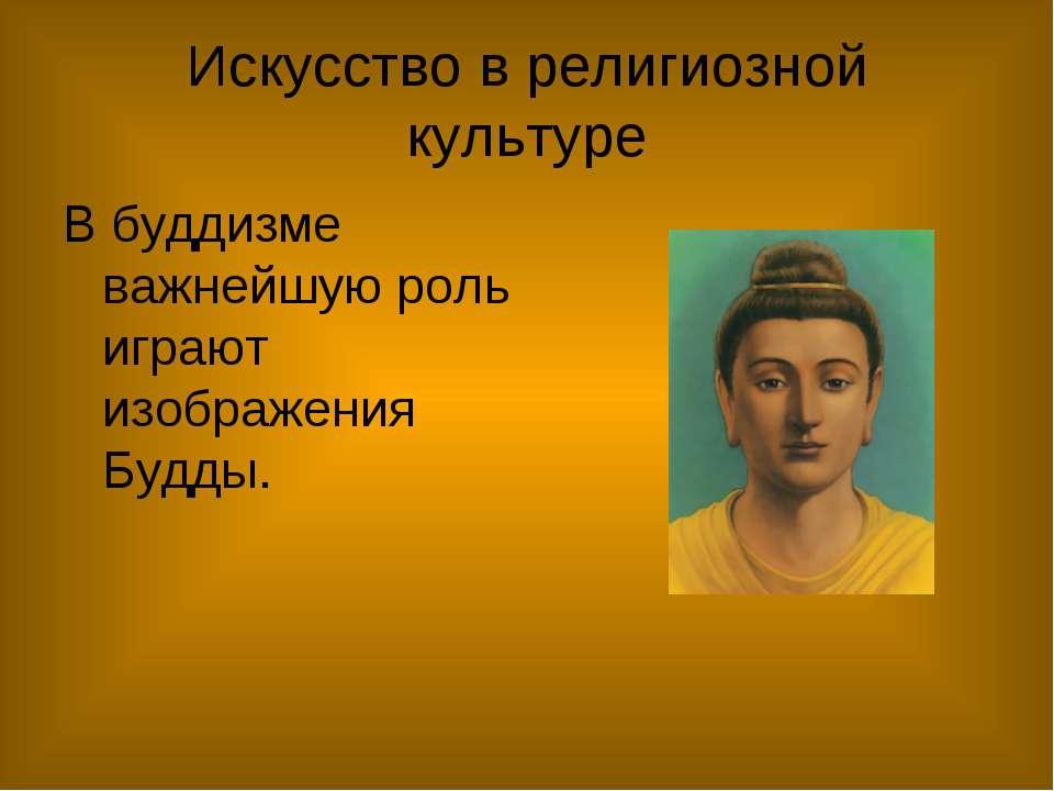 Искусство в религиозной культуре В буддизме важнейшую роль играют изображения...