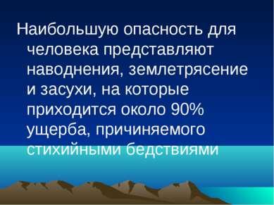 Наибольшую опасность для человека представляют наводнения, землетрясение и за...