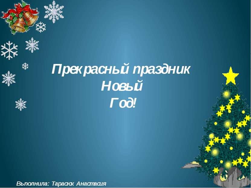 Прекрасный праздник Новый Год! Выполнила: Тарасюк Анастасия