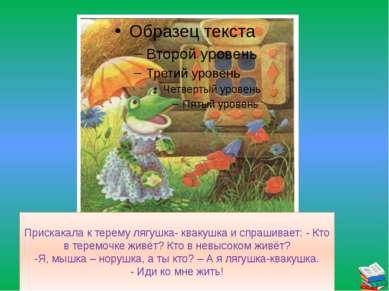 Прискакала к терему лягушка- квакушка и спрашивает: - Кто в теремочке живёт? ...