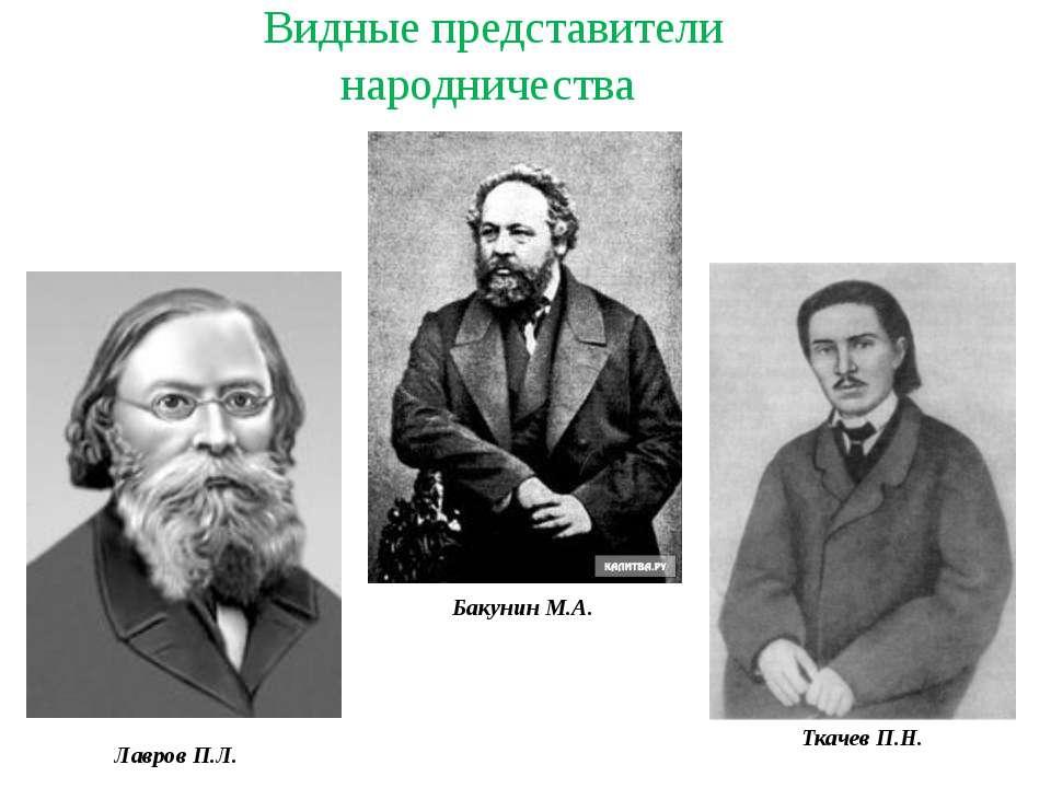 Видные представители народничества Лавров П.Л. Бакунин М.А. Ткачев П.Н.