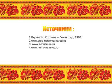 1.Бедник Н. Хохлома – Ленинград, 1980 2.www.gold-hohloma.narod.ru 3. www.s-mu...