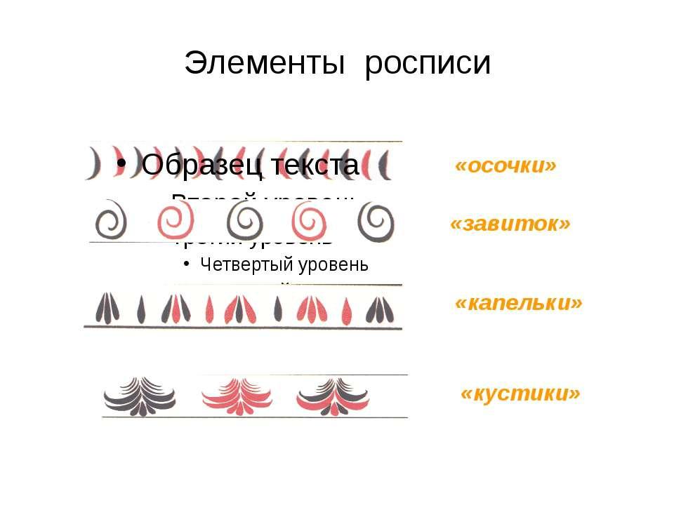 «осочки» «завиток» «капельки» «кустики» Элементы росписи
