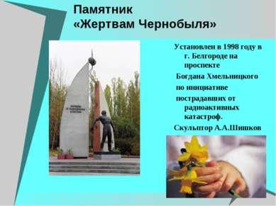 Памятник «Жертвам Чернобыля» Установлен в 1998 году в г. Белгороде на проспек...
