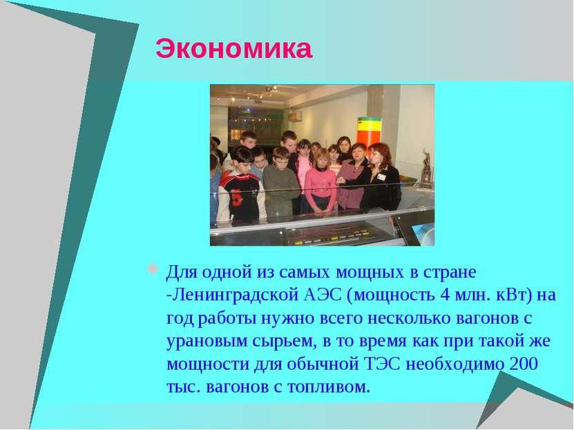 Экономика Для одной из самых мощных в стране -Ленинградской АЭС (мощность 4 м...