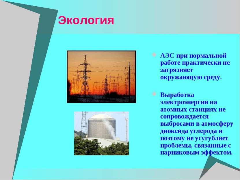 Экология АЭС при нормальной работе практически не загрязняет окружающую среду...