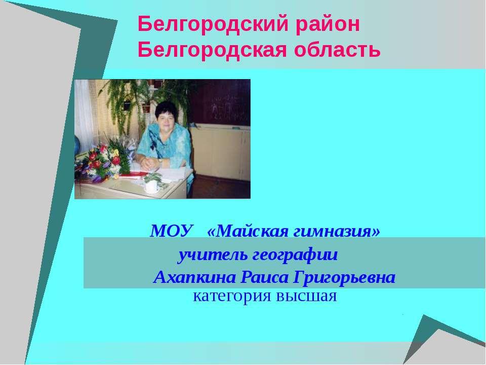 Белгородский район Белгородская область МОУ «Майская гимназия» учитель геогра...