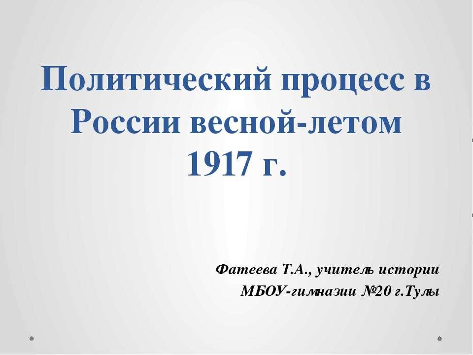 Политический процесс в России весной-летом 1917 г. Фатеева Т.А., учитель исто...