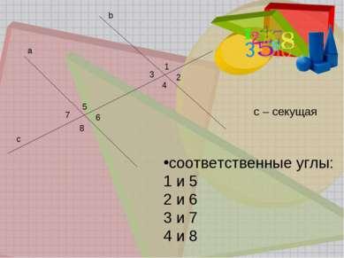b a 1 2 3 4 5 6 7 8 c с – секущая соответственные углы: 1 и 5 2 и 6 3 и 7 4 и 8