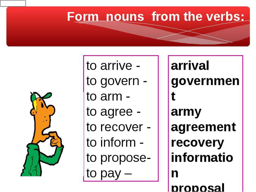 Form nouns from the verbs: to arrive - to govern - to arm - to agree - to rec...