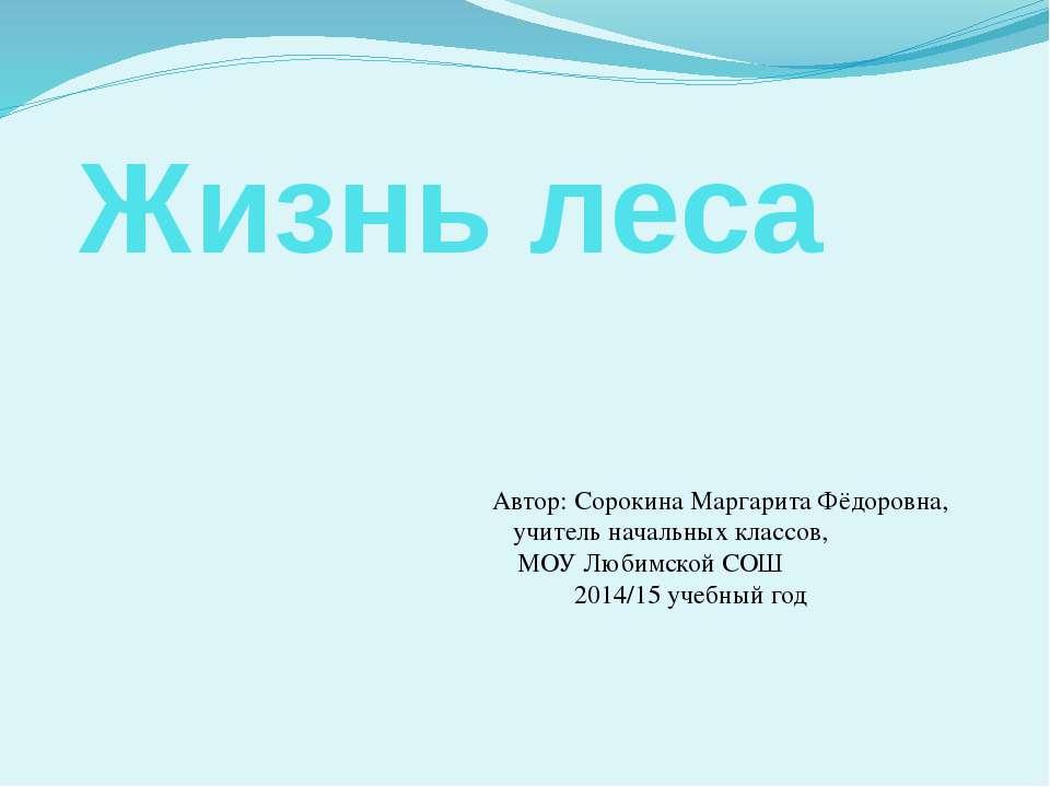 Жизнь леса Автор: Сорокина Маргарита Фёдоровна, учитель начальных классов, МО...
