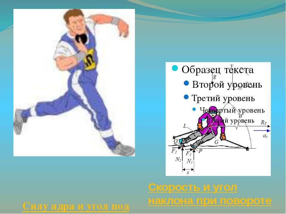 Силу ядра и угол под которым его бросают Скорость и угол наклона при повороте