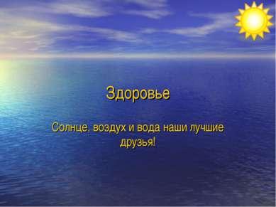 Здоровье Солнце, воздух и вода наши лучшие друзья!