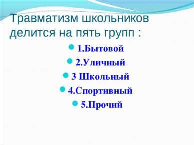 Травматизм школьников делится на пять групп : 1.Бытовой 2.Уличный 3 Школьный ...