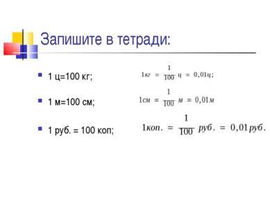 Запишите в тетради: 1 ц=100 кг; 1 м=100 см; 1 руб. = 100 коп;