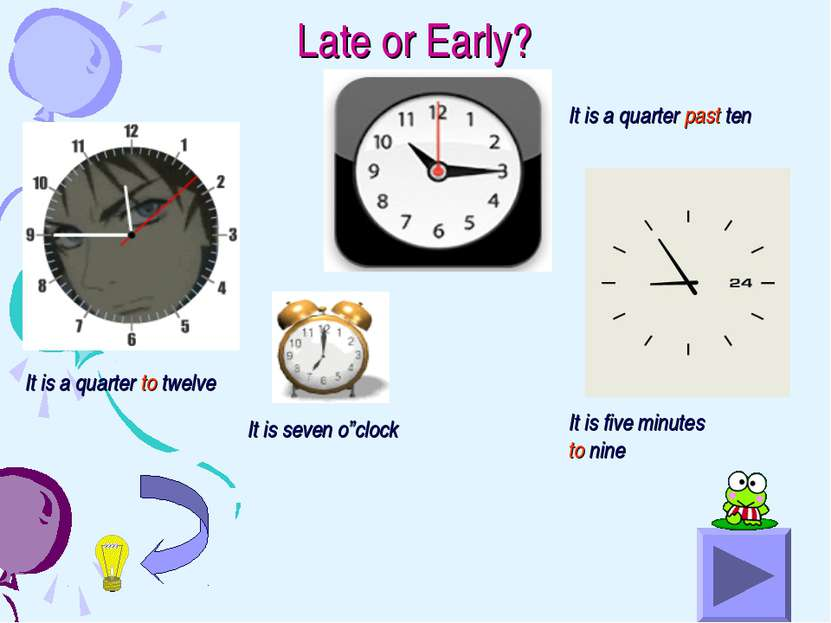 Late or Early? It is a quarter to twelve It is a quarter past ten It is seven...