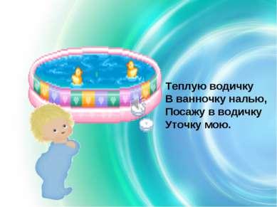 Теплую водичку В ванночку налью, Посажу в водичку Уточку мою.