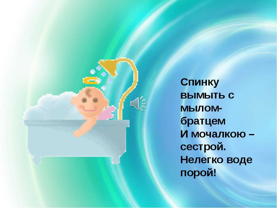 Спинку вымыть с мылом- братцем И мочалкою – сестрой. Нелегко воде порой!