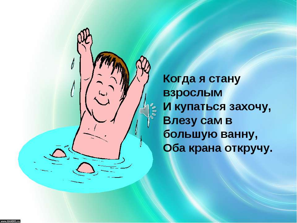 Когда я стану взрослым И купаться захочу, Влезу сам в большую ванну, Оба кран...