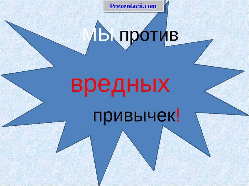 МЫ против вредных привычек! Prezentacii.com Admin - Оформили материал в презе...