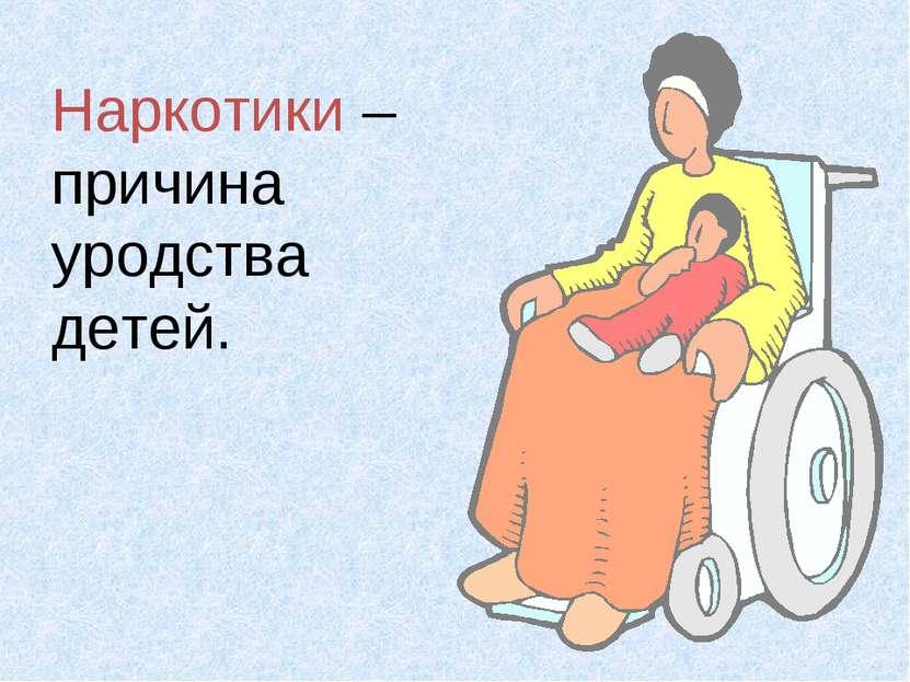 Наркотики – причина уродства детей.