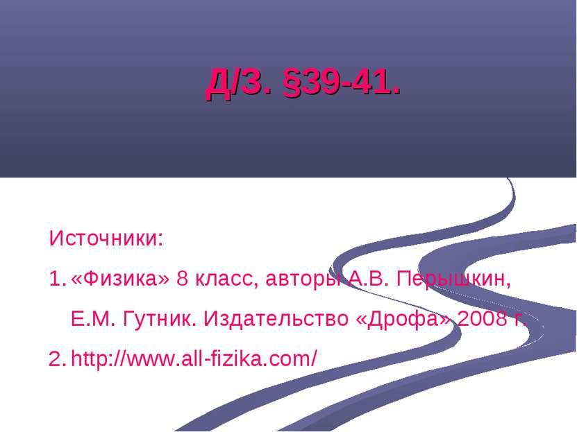 Д/З. §39-41. Источники: «Физика» 8 класс, авторы А.В. Перышкин, Е.М. Гутник. ...