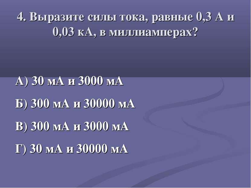 4. Выразите силы тока, равные 0,3 А и 0,03 кА, в миллиамперах? А) 30 мА и 300...