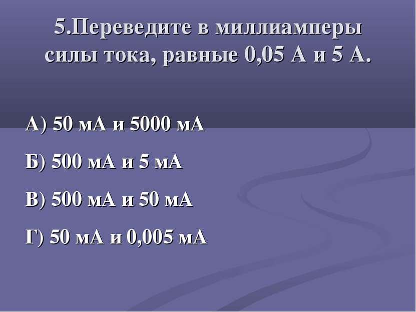 5.Переведите в миллиамперы силы тока, равные 0,05 А и 5 А. А) 50 мА и 5000 мА...