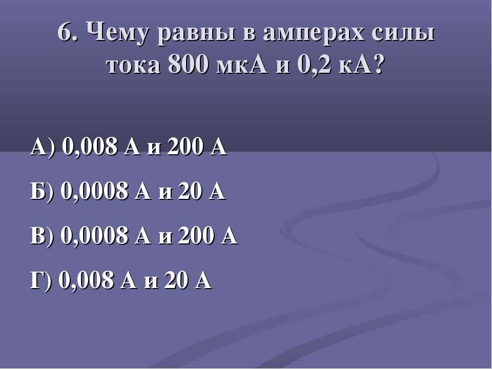 6. Чему равны в амперах силы тока 800 мкА и 0,2 кА? А) 0,008 А и 200 А Б) 0,0...